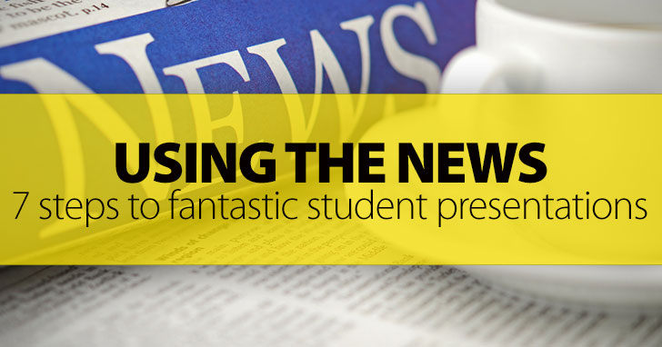 Using The News: 7 Steps to Fantastic Student Presentations