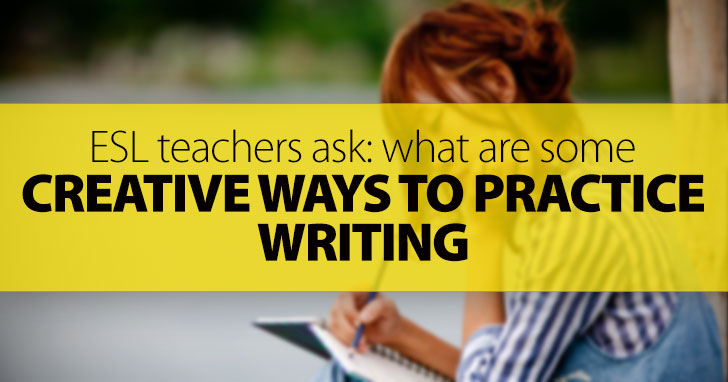 ESL Teachers Ask: What Are Some Creative Ways to Practice Writing?