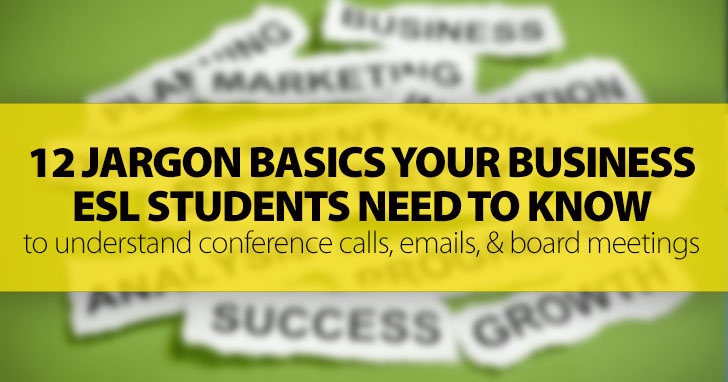 12 Vital Jargon Basics For Your Business ESL Students: Overseas Conference Calls, Emailed Instructions From Employers, And More