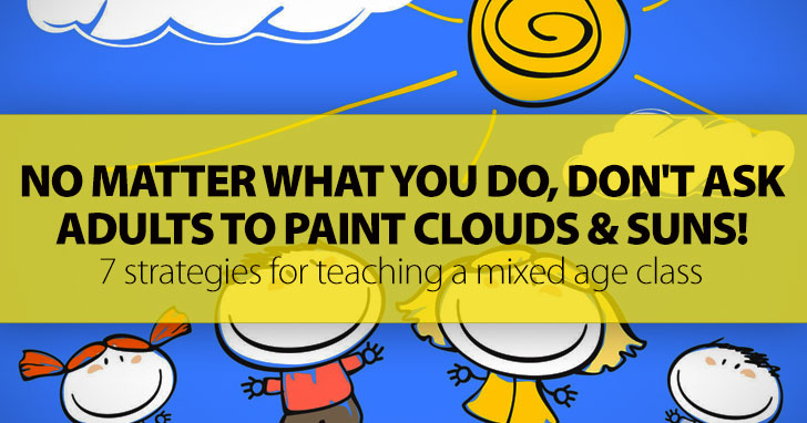 No Matter What You Do, Just Don't Ask Adults To Paint Clouds And Suns!: 7 Strategies For Teaching A Mixed Age Class