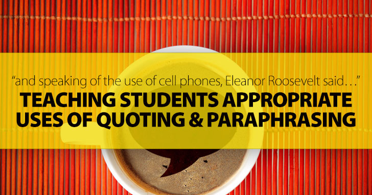 And Speaking of the Use of Cell Phones, Eleanor Roosevelt Said…: Teaching Students Appropriate Uses of Quoting and Paraphrasing