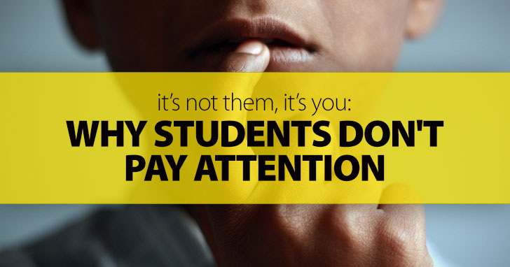 Its Not Them Its You Why Students Dont Pay Attention And How To