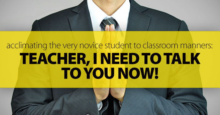 Teacher, I Need to Talk to You Now: Acclimating the Very Novice Student to Classroom Manners