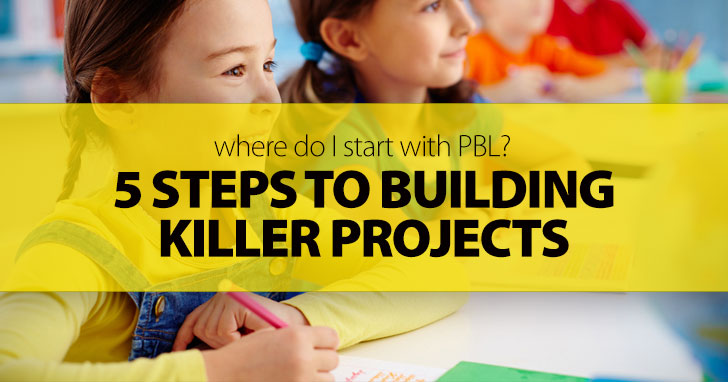 Where Do I Start With PBL? 5 Steps To Building Killer Projects