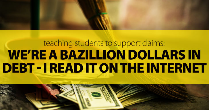We're A Bazillion Dollars In Debt - I Read It On The Internet: Teaching Students To Support Claims