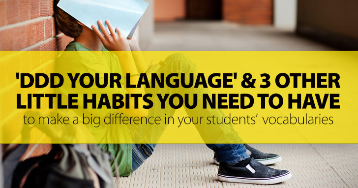 'DDD Your Language' And 3 Other Little Habits You Need To Have: To Make A Big Difference In Your Students' Vocabularies