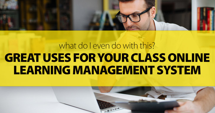 What Do I Even Do with This? Great Uses for Your Class Online Learning Management System