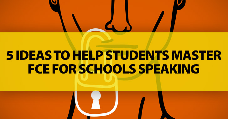 5 Ideas to Help Students Master FCE for Schools Speaking