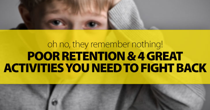 OMG, They Remember Nothing! Poor Retention And 4 Great Activities You Need To Fight Back