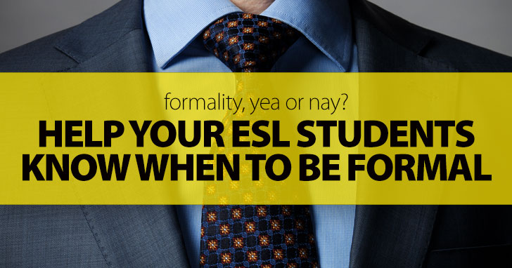 Formality, Yea or Nay? Help Your ESL Students Know When to Be Formal with These Useful Tips