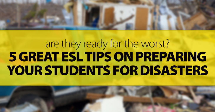 Are They Ready for the Worst? 5 Great ESL Tips on Preparing Your Students for Disasters