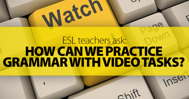 ESL Teachers Ask: How Can We Practice Grammar with Video Tasks?