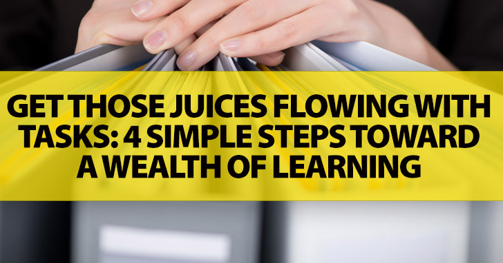 Get Those Juices Flowing with Tasks: 4 Simple Steps Toward a Wealth of Learning