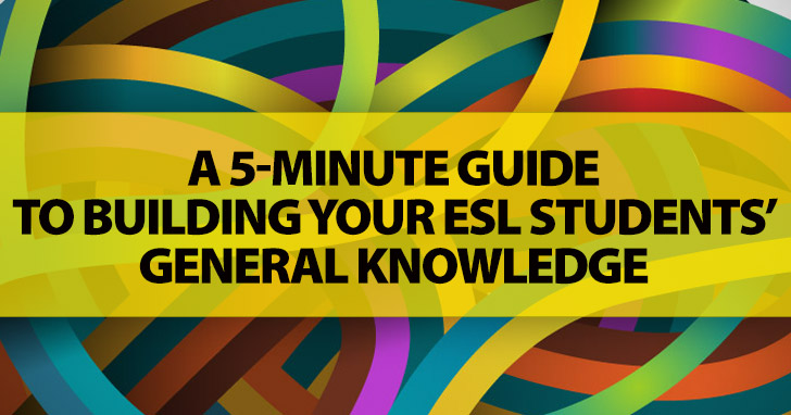 A 5-Minute Guide To Building Your ESL Students' General Knowledge: Be Prepared To Bounce A Few Facts And Figures Around The Classroom Before They Get It!