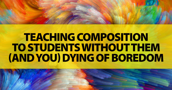 Teaching Composition to Students without Them (and You) Dying of Boredom