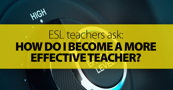ESL Teachers Ask: How Do I Become a More Effective Teacher?