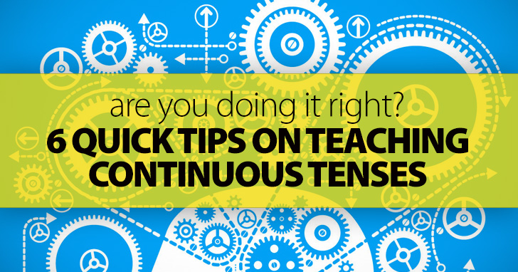 Are You Doing It Right? 6 Quick Tips on Teaching Continuous Tenses