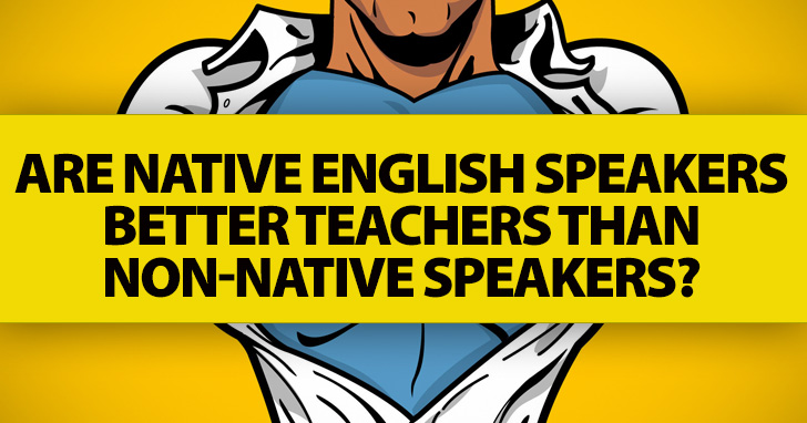 ESL Teachers Ask: Are Native English Speakers Better Teachers Than Non-Native Speakers?