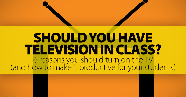 Should You Have Television in Class?: 6 Reasons You Should Turn on the TV (and How To Make It Productive for Your Students)