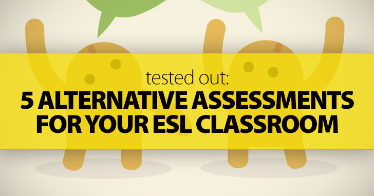 Tested Out: 5 Alternative Assessments for Your ESL Classroom