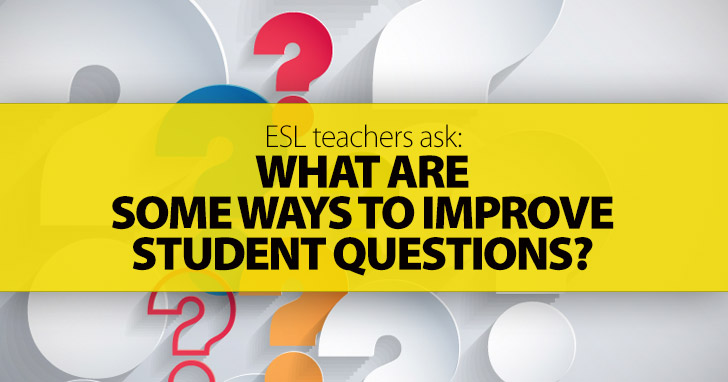 ESL Teachers Ask: What Are Some Ways to Improve Student Questions?