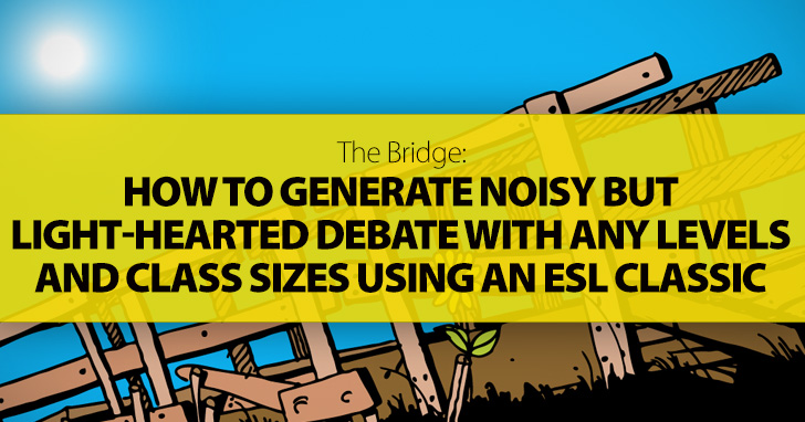 The Bridge: How To Generate Noisy But Light-hearted Debate With Any Levels And Class Sizes Using An ESL Classic You Are Probably Already Familiar With