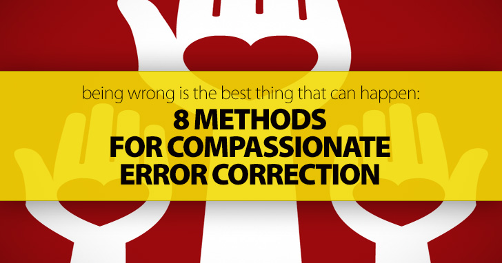 Being Wrong Is The Best Thing That Can Happen: 8 Methods for Compassionate Error Correction