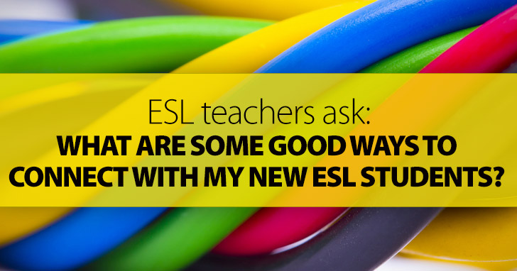 ESL Teachers Ask: What Are Some Good Ways to Connect with My New ESL Students?