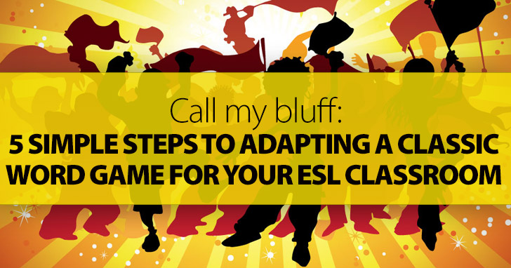 Call My Bluff: 5 Simple Steps To Adapting A Classic Word Game For Your ESL Classroom