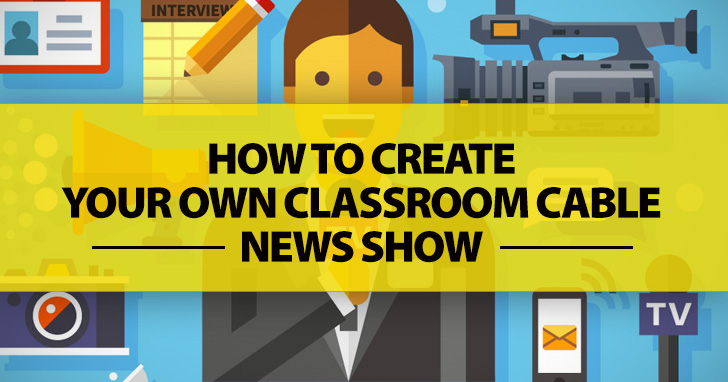How To Create Your Own Classroom Cable News Show: 6 Simple Steps