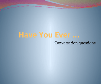 Have You Ever- Conversation Questions