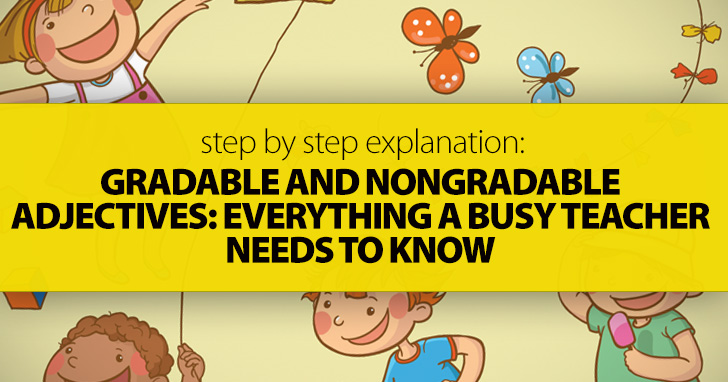 Gradable And Nongradable Adjectives: Everything A Busy Teacher Needs To Know (Step By Step Explanation)