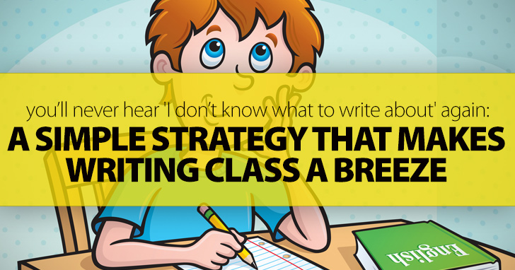 A Simple Strategy That Makes Writing Class A Breeze: You'll Never Hear 'I Don't Know What To Write About' Again)