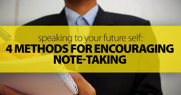 Speaking to Your Future Self: 4 Methods for Encouraging Note-taking