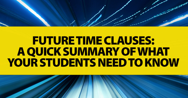 Future Time Clauses: A Quick Summary Of What Your Students Need To Know
