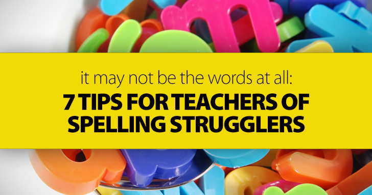 It May Not Be The Words At All: 7 Tips For Teachers Of Spelling Strugglers