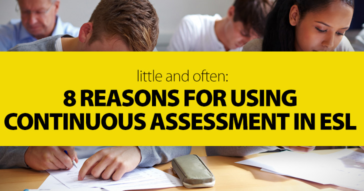 Little and Often: 8 Reasons for Using Continuous Assessment in ESL