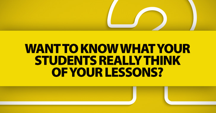 Want to Know What Your Students REALLY Think of Your Lessons? Ask Them These 10 Questions.