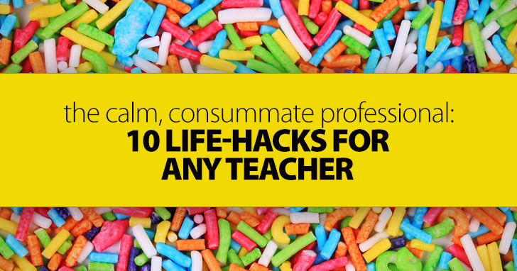 The Calm, Consummate Professional: 10 Life-Hacks for Any Teacher
