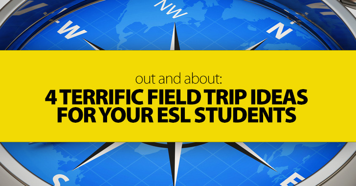 Out and About: 4 Terrific Field Trip Ideas for Your ESL Students