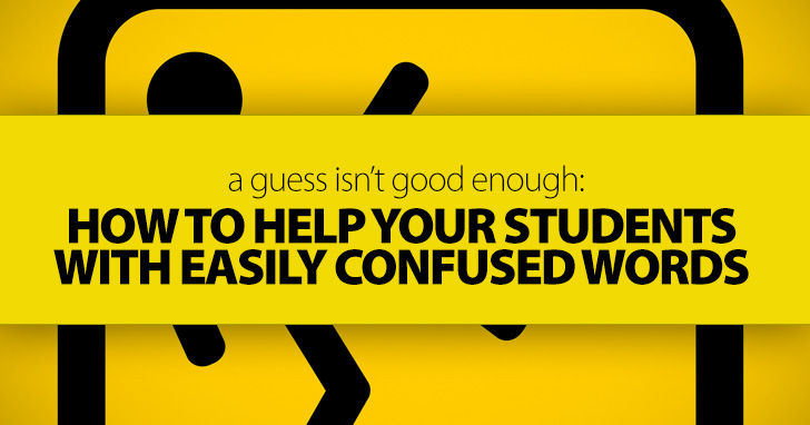 A Guess Isn't Good Enough: How to Help Your Students with Easily Confused Words