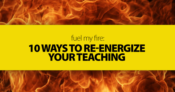 Fuel My Fire: 10 Ways to Re-energize Your Teaching Today