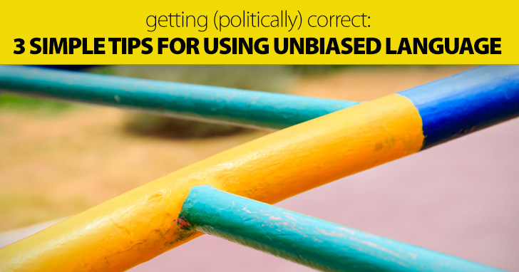 Getting (Politically) Correct: 3 Simple Tips for Using Unbiased Language