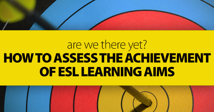 Are We There Yet? How to Assess the Achievement of ESL Learning Aims