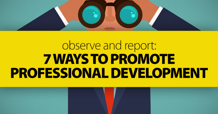 Observe and Report: 7 Ways to Promote Professional Development