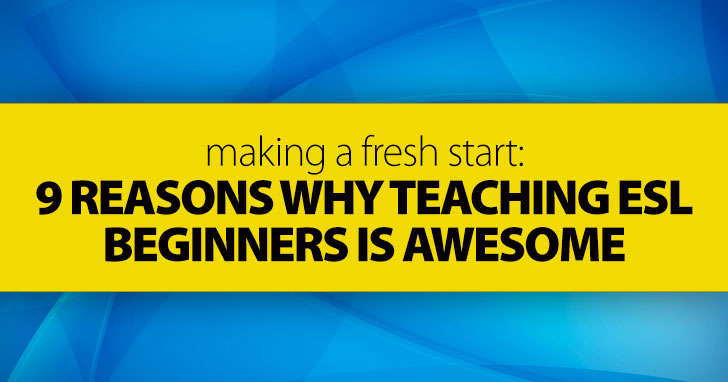 Making a Fresh Start: 9 Reasons Why Teaching ESL Beginners Is Awesome