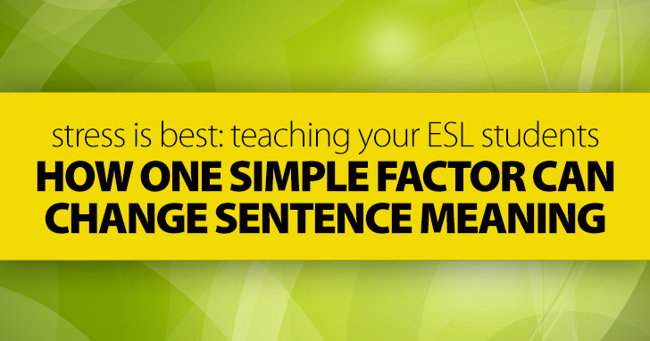 Stress Is Best: Teaching ESL Students How One Simple Factor Can Change Sentence Meaning