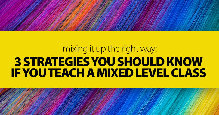 Mixing It Up The Right Way: 3 Strategies You Should Know If You Teach A Mixed Level Class