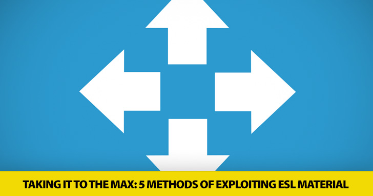 Taking It to the Max: 5 Methods of Exploiting ESL Material
