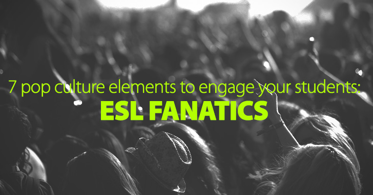 ESL Fanatics: 7 Pop Culture Elements You Can Use to Engage Your Students